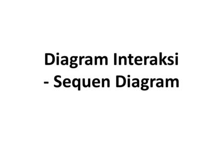 Diagram Interaksi - Sequen Diagram. Diagram Interaksi (1) Diagram use-case digunakan untuk memvisuali sasikan dan mendeskripsi kan eksternal view sistem.
