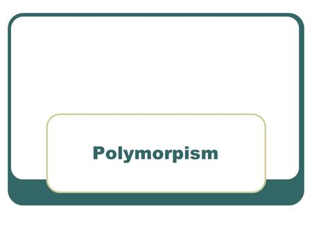 Polymorpism.