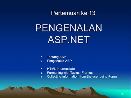 1 Pertemuan ke 13 PENGENALAN ASP.NET  Tentang ASP  Pengenalan ASP  HTML Intermediate  Formatting with Tables, Frames  Collecting information from.