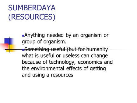 SUMBERDAYA (RESOURCES) Anything needed by an organism or group of organism. Something useful (but for humanity what is useful or useless can change because.