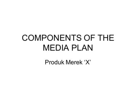 COMPONENTS OF THE MEDIA PLAN Produk Merek 'X'. Komponen Media Plan Media Objectives Media Strategy Media Tactics Media Buying.