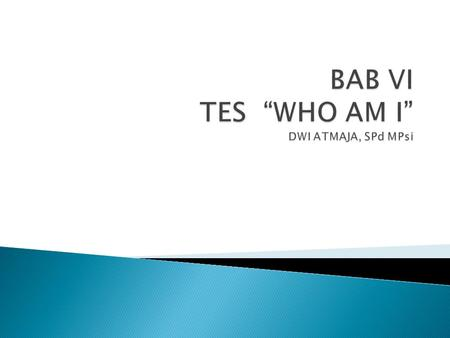"BAB VI TES ""WHO AM I"" DWI ATMAJA, SPd MPsi"