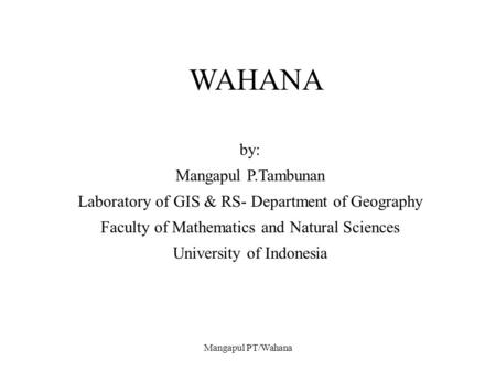 Mangapul PT/Wahana WAHANA by: Mangapul P.Tambunan Laboratory of GIS & RS- Department of Geography Faculty of Mathematics and Natural Sciences University.