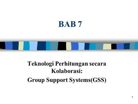 1 BAB 7 Teknologi Perhitungan secara Kolaborasi: Group Support Systems(GSS)