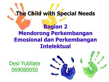 The Child with Special Needs Bagian 2 Mendorong Perkembangan Emosional dan Perkembangan Intelektual Desi Yubilate 069080050.