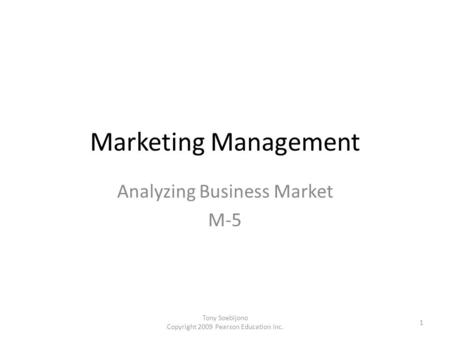 Marketing Management Analyzing Business Market M-5 1 Tony Soebijono Copyright 2009 Pearson Education Inc.