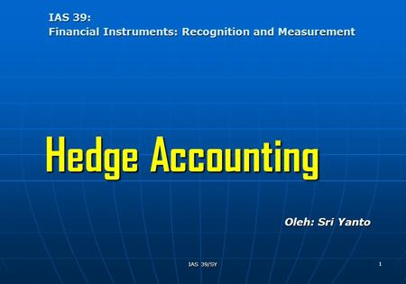 IAS 39/SY 1 IAS 39: Financial Instruments: Recognition and Measurement Hedge Accounting Oleh: Sri Yanto.