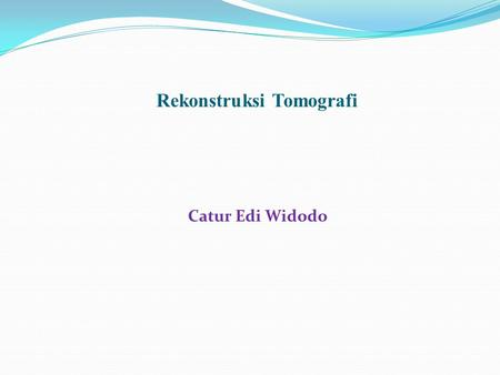 Rekonstruksi Tomografi Catur Edi Widodo. Image Processing Enhancement Restoration Reconstruction Analysis etc.