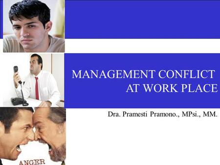 MANAGEMENT CONFLICT AT WORK PLACE Dra. Pramesti Pramono., MPsi., MM.