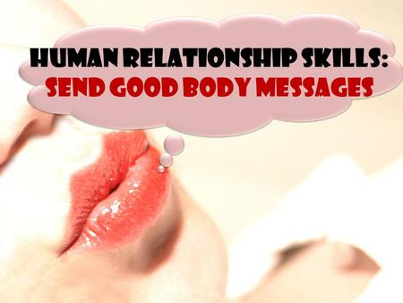 HUMAN RELATIONSHIP SKILLS: SEND GOOD BODY MESSAGES.