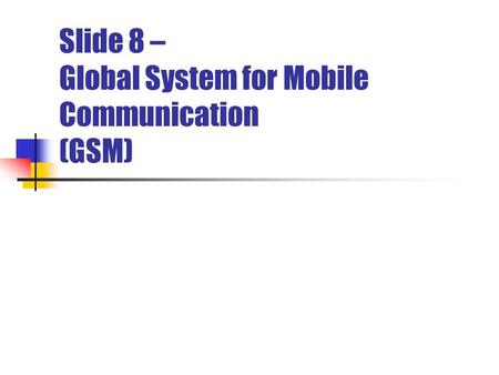 Slide 8 – Global System for Mobile Communication (GSM)