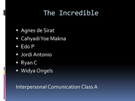 The Incredible  Agnes de Sirat  Cahyadi Yoe Makna  Edo P  Jordi Antonio  Ryan C  Widya Ongels Interpersonal Comunication Class A.