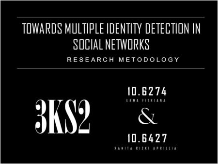 TOWARDS MULTIPLE IDENTITY DETECTION IN SOCIAL NETWORKS 10.6274 & 10.6427 RESEARCH METODOLOGY 3KS2 ERMA FITRIANA RANITA RIZKI APRILLIA.