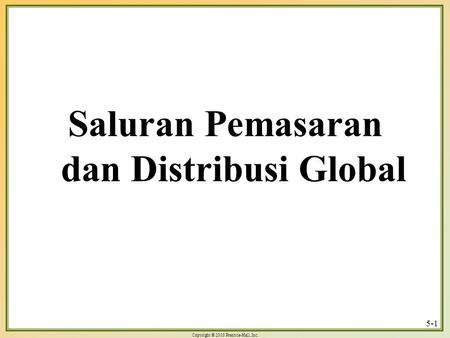 Copyright © 2003 Prentice-Hall, Inc. 5-1 Saluran Pemasaran dan Distribusi Global.