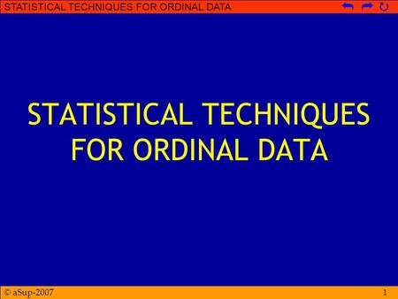 © aSup-2007 STATISTICAL TECHNIQUES FOR ORDINAL DATA   1.