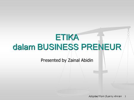 Presented by Zainal Abidin ETIKA dalam BUSINESS PRENEUR 1 Adopted from Suarny Amran.