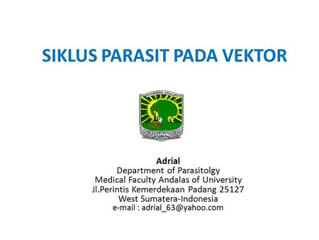 SIKLUS PARASIT PADA VEKTOR Adrial Department of Parasitolgy Medical Faculty Andalas of University Jl.Perintis Kemerdekaan Padang 25127 West Sumatera-Indonesia.