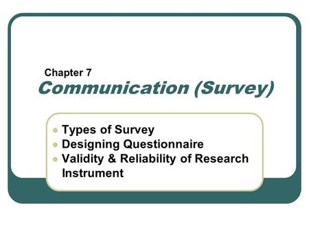 Communication (Survey) Types of Survey Designing Questionnaire Validity & Reliability of Research Instrument Chapter 7.