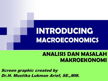 INTRODUCING MACROECONOMICS ANALISIS DAN MASALAH MAKROEKONOMI Screen graphic created by Dr.H. Mustika Lukman Arief, SE.,MM.