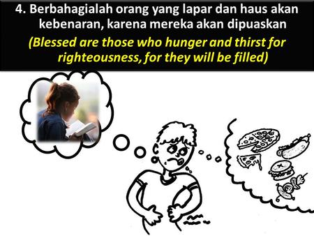 4. Berbahagialah orang yang lapar dan haus akan kebenaran, karena mereka akan dipuaskan (Blessed are those who hunger and thirst for righteousness, for.