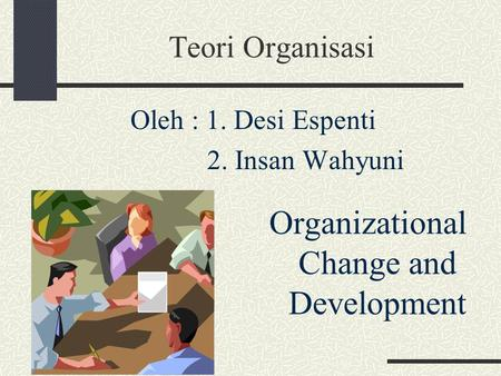 Teori Organisasi Organizational Change and Development Oleh : 1. Desi Espenti 2. Insan Wahyuni.