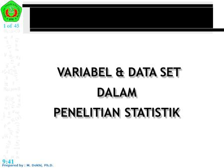 Prepared by : M. Dokhi, Ph.D. 9:41 1 of 45 VARIABEL & DATA SET DALAM PENELITIAN STATISTIK VARIABEL & DATA SET DALAM PENELITIAN STATISTIK.