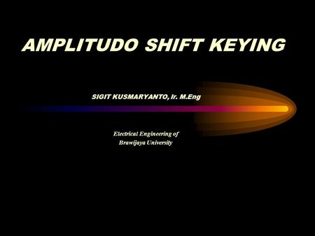 SIGIT KUSMARYANTO, Ir. M.Eng Electrical Engineering of Brawijaya University AMPLITUDO SHIFT KEYING.