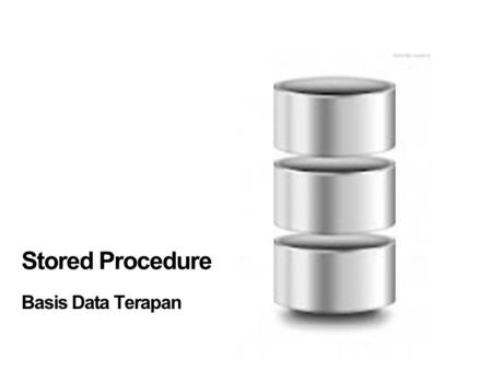 Stored Procedure Basis Data Terapan. Stored Procedure  Stored procedure  program yang disimpan dalam database dan dikompilasi bila digunakan  Dalam.