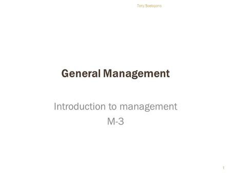 General Management Introduction to management M-3 1 Tony Soebijono.