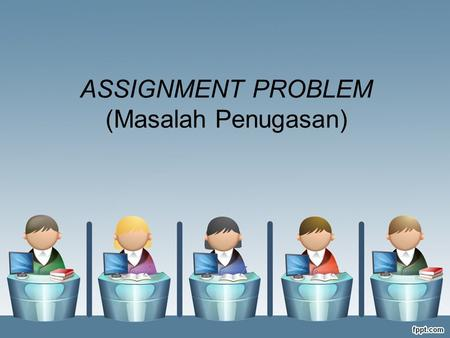ASSIGNMENT PROBLEM (Masalah Penugasan)