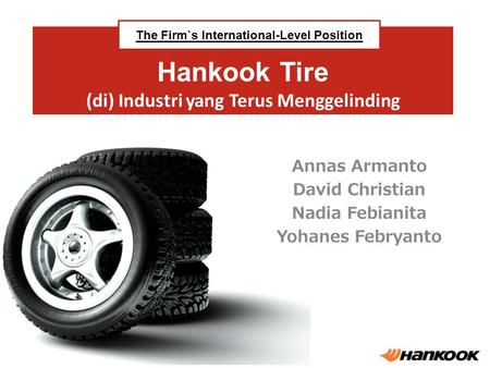 Hankook Tire (di) Industri yang Terus Menggelinding Annas Armanto David Christian Nadia Febianita Yohanes Febryanto The Firm`s International-Level Position.