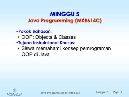 Java Programming (MKB614C) MINGGU 5 Java Programming (MKB614C) Minggu 5 Page 1 Pokok Bahasan: OOP: Objects & Classes Tujuan Instruksional Khusus: Siswa.
