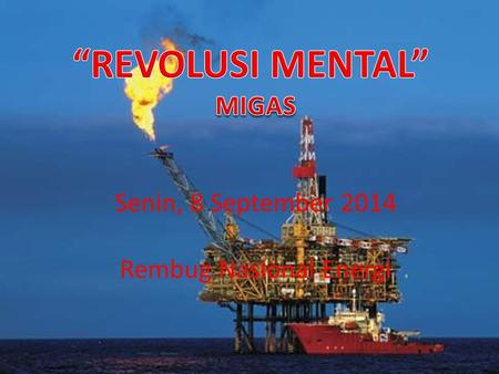 Senin, 8 September 2014 Rembug Nasional Energi REVOLUSI MENTAL MIGAS OUT OF THE BOX THINKING PERUBAHAN POLA PIKIR DAN POLA TINDAK DATA & INFORMASI :