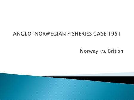 Norway vs. British.  Norwegian Government's Decree 12 th July 1935: Delimit its northern Artic's Circle and reserved its resources for Norway's nationals.