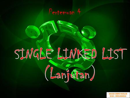 SINGLE LINKED LIST (Lanjutan) Pertemuan 4 IMAM SIBRO MALISI