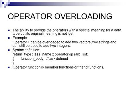 OPERATOR OVERLOADING The ability to provide the operators with a special meaning for a data type but its original meaning is not lost. Example: Operator.