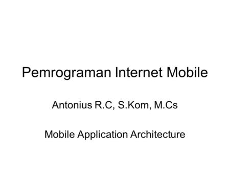 Pemrograman Internet Mobile Antonius R.C, S.Kom, M.Cs Mobile Application Architecture.