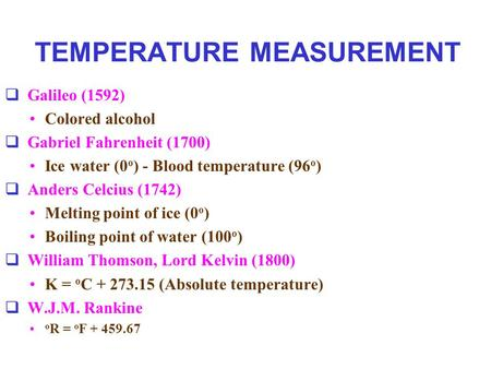 TEMPERATURE MEASUREMENT  Galileo (1592) Colored alcohol  Gabriel Fahrenheit (1700) Ice water (0 o ) - Blood temperature (96 o )  Anders Celcius (1742)