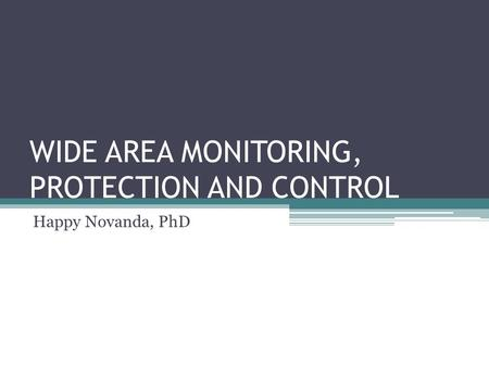 WIDE AREA MONITORING, PROTECTION AND CONTROL Happy Novanda, PhD.