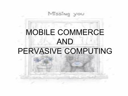 MOBILE COMMERCE AND PERVASIVE COMPUTING