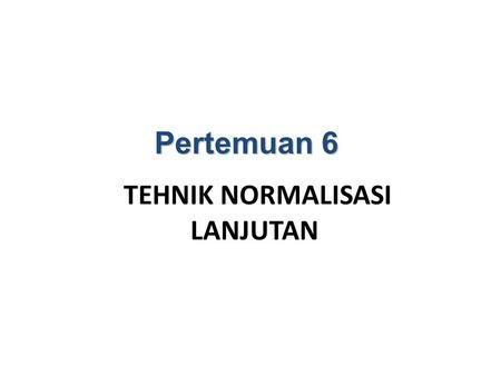 TEHNIK NORMALISASI LANJUTAN Pertemuan 6 BENTUK TIDAK NORMAL UNNORMALIZED FIRST NORMAL FORM (INF) SECOND NORMAL FORM (2NF) THIRD NORMAL FORM (3NF) FOURTH.