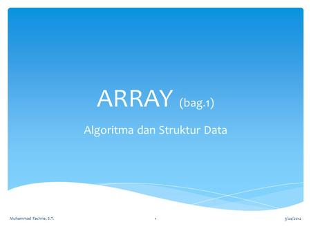 ARRAY (bag.1) Algoritma dan Struktur Data 3/24/2012Muhammad Fachrie, S.T.1.