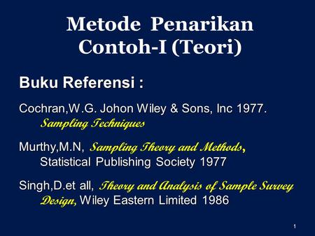 1 Metode Penarikan Contoh-I (Teori) Buku Referensi : Cochran,W.G. Johon Wiley & Sons, Inc 1977. Cochran,W.G. Johon Wiley & Sons, Inc 1977. Sampling Techniques.