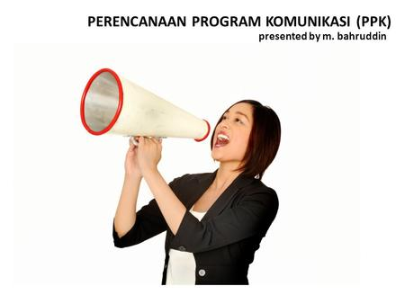 PERENCANAAN PROGRAM KOMUNIKASI (PPK) presented by m. bahruddin.