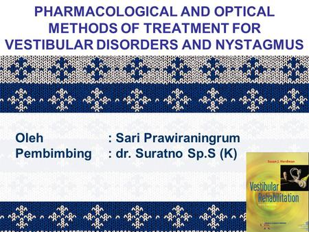 PHARMACOLOGICAL AND OPTICAL METHODS OF TREATMENT FOR VESTIBULAR DISORDERS AND NYSTAGMUS Oleh			: Sari Prawiraningrum Pembimbing	: dr. Suratno Sp.S (K)