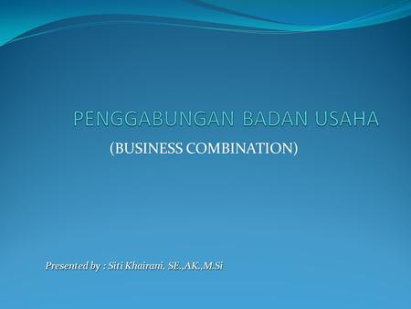 (BUSINESS COMBINATION) Presented by : Siti Khairani, SE.,AK.,M.Si.