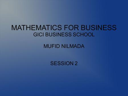 MATHEMATICS FOR BUSINESS GICI BUSINESS SCHOOL MUFID NILMADA SESSION 2.