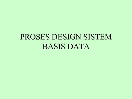 PROSES DESIGN SISTEM BASIS DATA. Daur Hidup (Life Cycle) yang Umum dari Aplikasi Basis Data Definisi Sistem Database Design Implementasi Loading/Konversi.