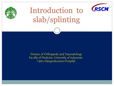 Introduction to slab/splinting Division of Orthopaedic and Traumatology Faculty of Medicine, University of Indonesia- Cipto Mangunkusumo Hospital.