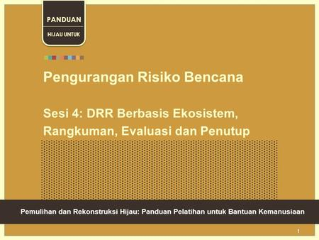 Green Recovery And Reconstruction: Training Toolkit For Humanitarian Aid 1 Pengurangan Risiko Bencana Sesi 4: DRR Berbasis Ekosistem, Rangkuman, Evaluasi.